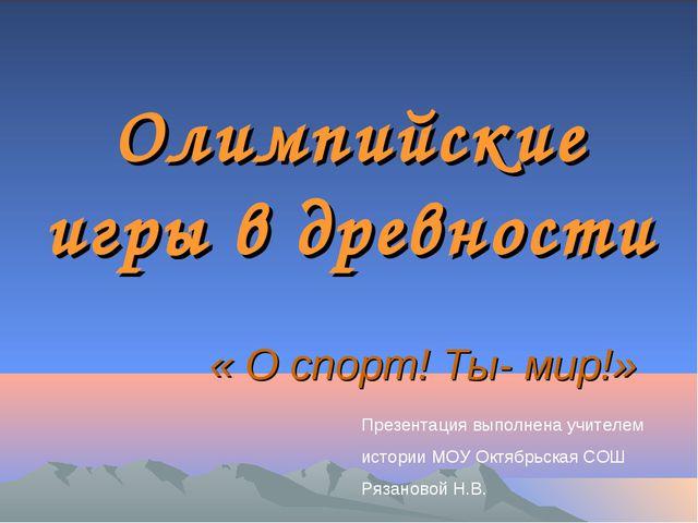 Олимпийские игры в древности « О спорт! Ты- мир!» Презентация выполнена учите...