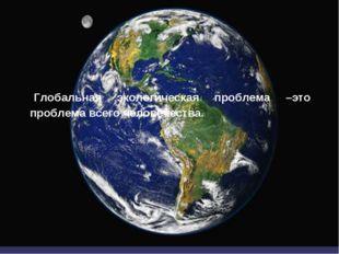 Глобальная экологическая проблема –это проблема всего человечества.