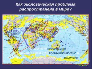 Как экологическая проблема распространена в мире? Практически повсеместно В р