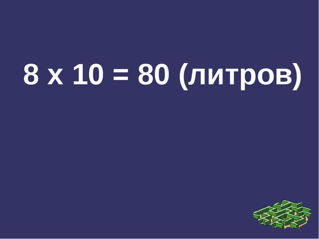 8 х 10 = 80 (литров)