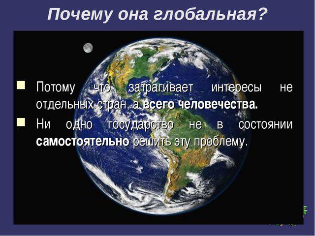 Почему она глобальная? Потому что затрагивает интересы не отдельных стран, а...