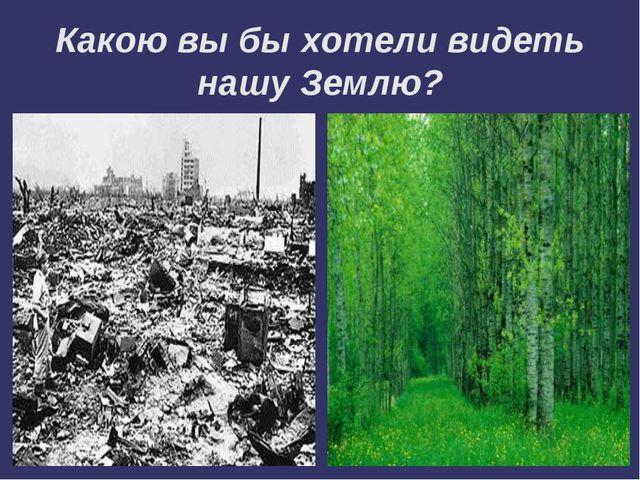Какою вы бы хотели видеть нашу Землю?