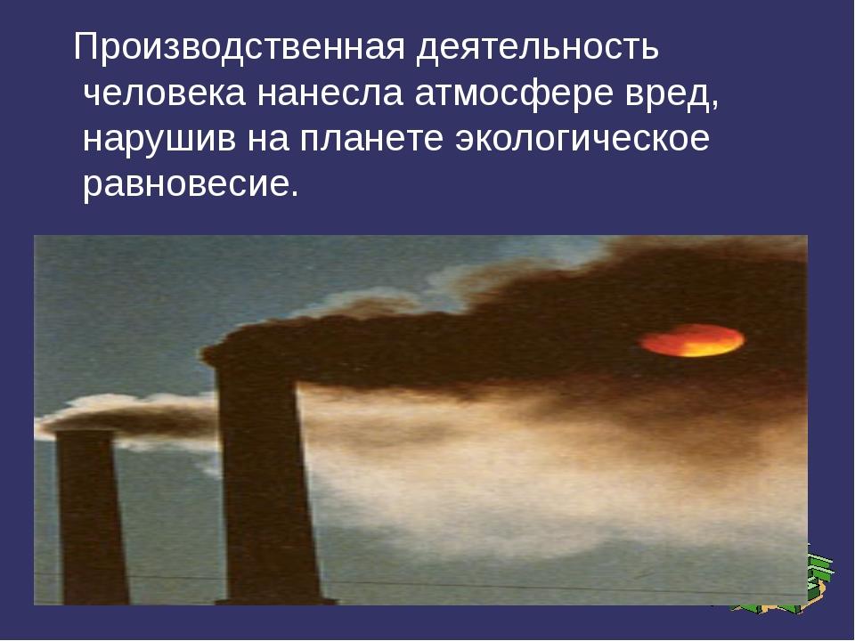 Производственная деятельность человека нанесла атмосфере вред, нарушив на пл...