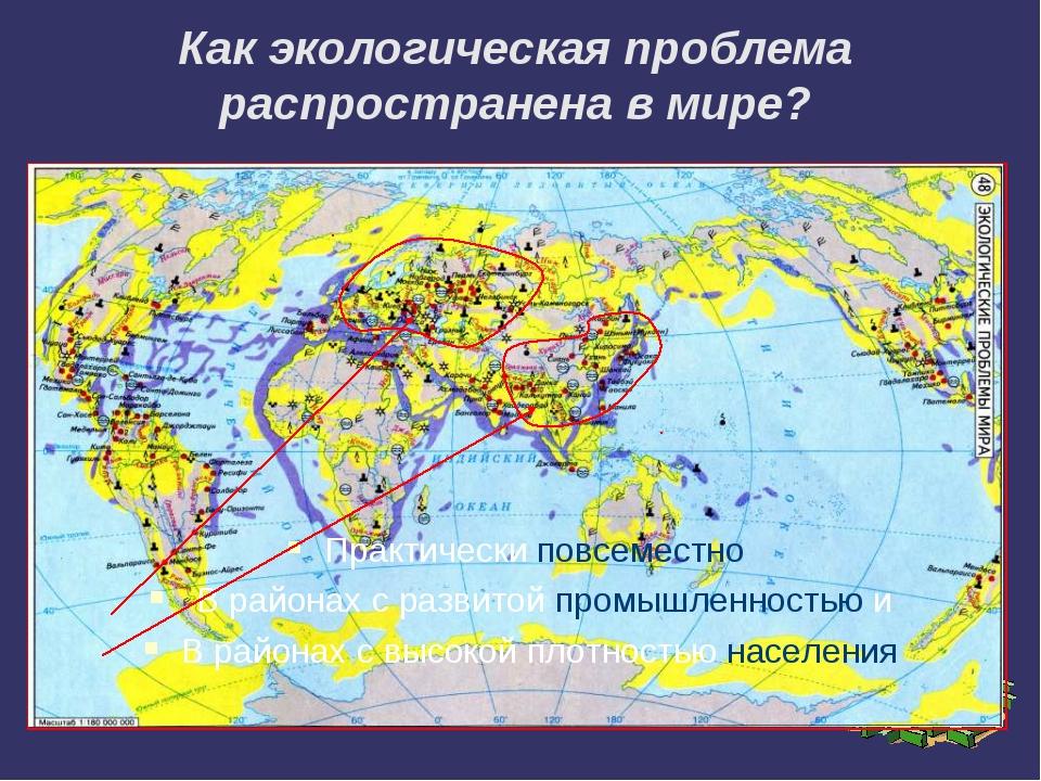 Как экологическая проблема распространена в мире? Практически повсеместно В р...