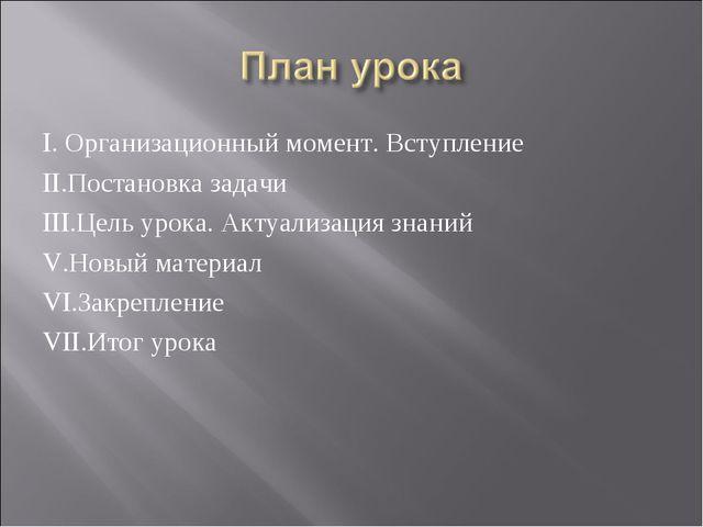 I. Организационный момент. Вступление II.Постановка задачи III.Цель урока. Ак...