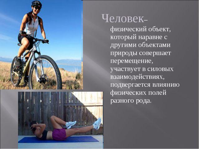 Человек– физический объект, который наравне с другими объектами природы совер...