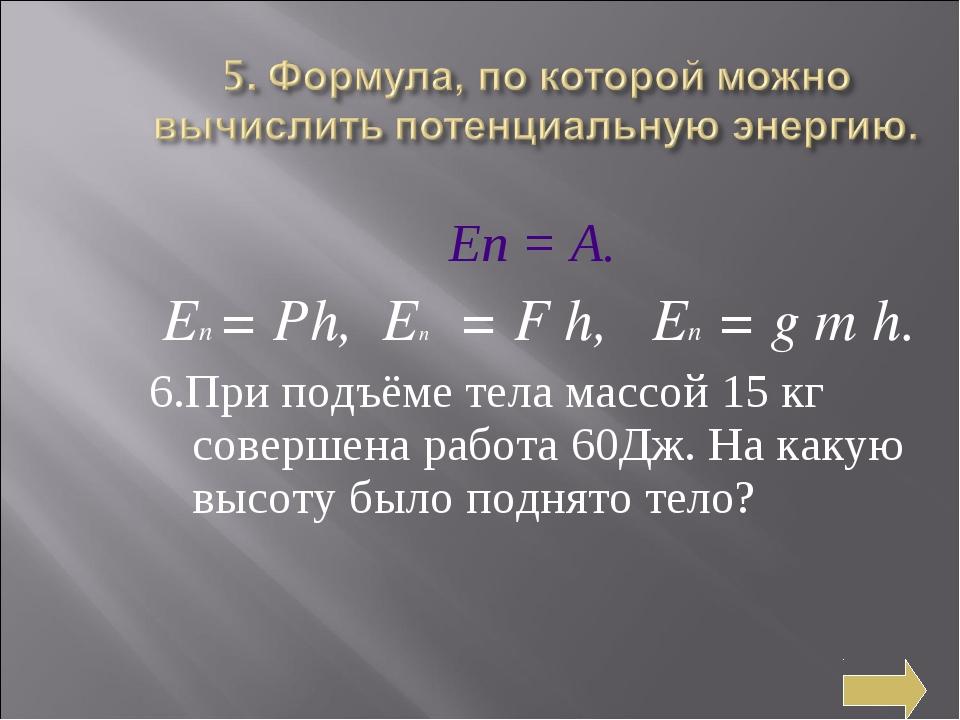Еп = А. Еп = Рh, Еп = F h, Eп = g m h. 6.При подъёме тела массой 15 кг соверш...