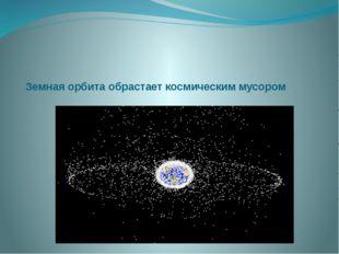 Земная орбита обрастает космическим мусором