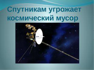 Спутникам угрожает космический мусор