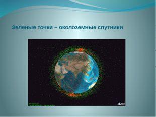 Зеленые точки – околоземные спутники