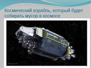 Космический корабль, который будет собирать мусор в космосе