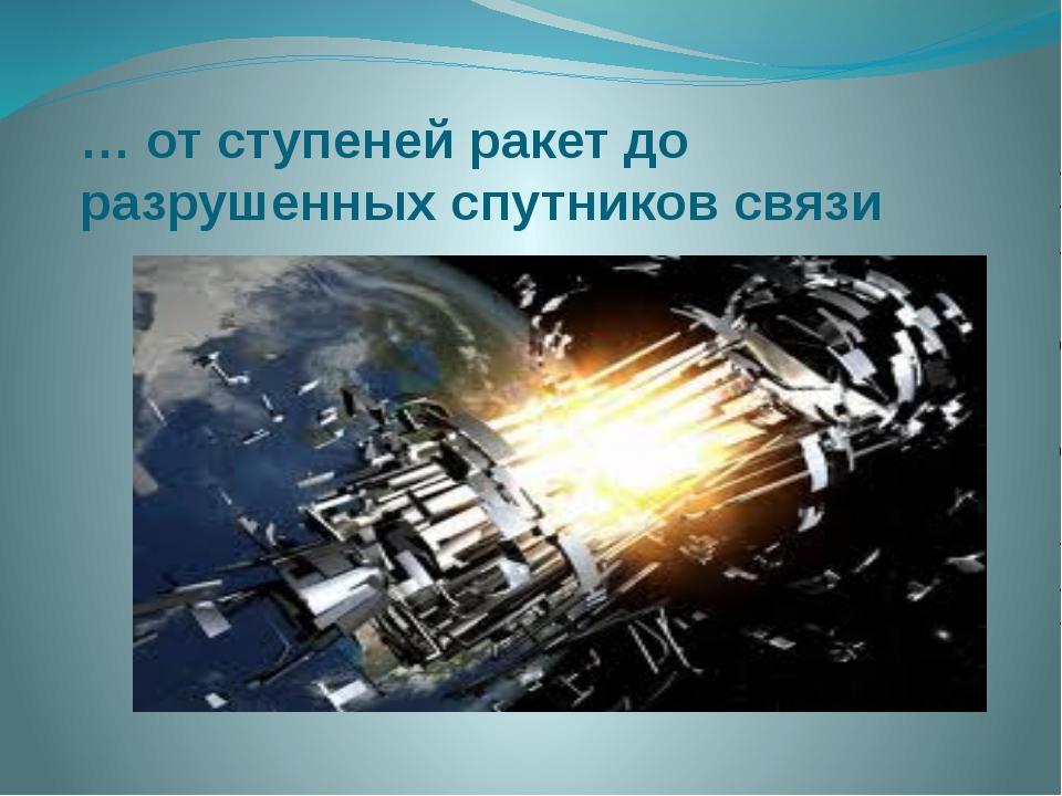 … от ступеней ракет до разрушенных спутников связи