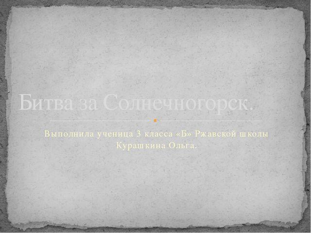 Выполнила ученица 3 класса «Б» Ржавской школы Курашкина Ольга. Битва за Солне...
