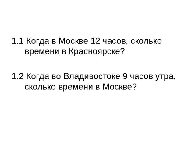 1.1 Когда в Москве 12 часов, сколько времени в Красноярске? 1.2 Когда во Влад...