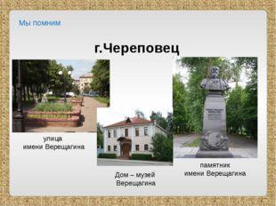 Мы помним г.Череповец улица имени Верещагина памятник имени Верещагина Дом –