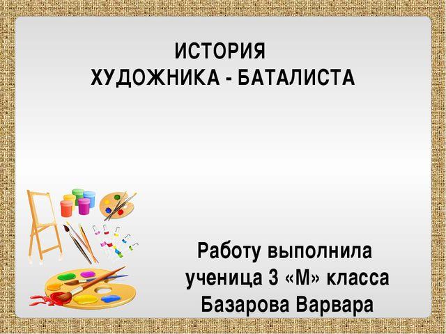 ИСТОРИЯ ХУДОЖНИКА - БАТАЛИСТА Работу выполнила ученица 3 «М» класса Базарова...
