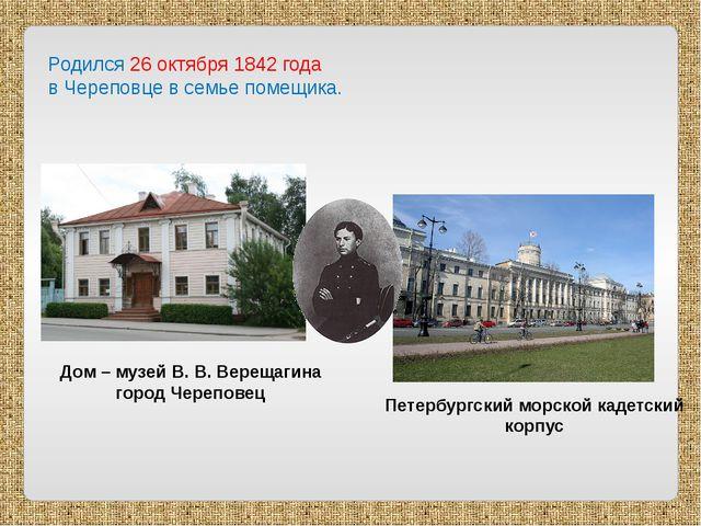 Родился 26 октября 1842 года в Череповце в семье помещика. Дом – музей В. В....