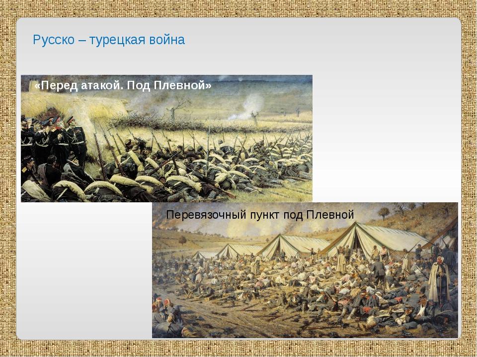 Русско – турецкая война «Перед атакой. Под Плевной» Перевязочный пункт под Пл...