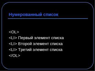 Нумерованный список   Первый элемент списка  Второй элемент списка  Третий эл
