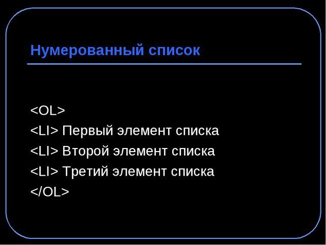 Нумерованный список   Первый элемент списка  Второй элемент списка  Третий эл...