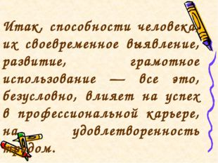 Итак, способности человека, их своевременное выявление, развитие, грамотное и