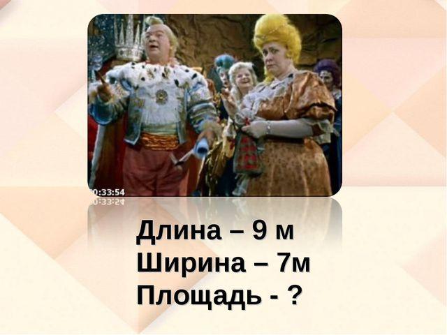 Длина – 9 м Ширина – 7м Площадь - ?