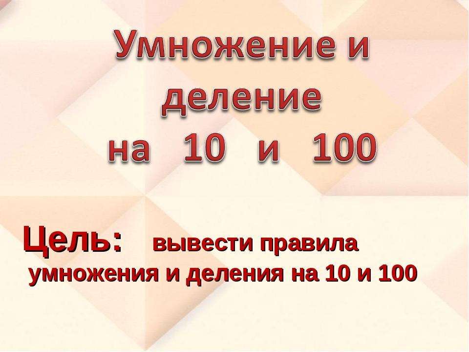 Цель: вывести правила умножения и деления на 10 и 100