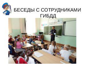 БЕСЕДЫ С СОТРУДНИКАМИ ГИБДД