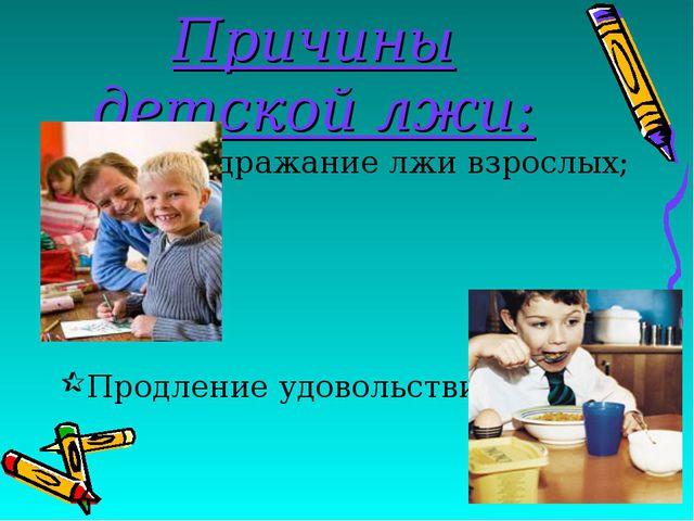 Причины детской лжи: Подражание лжи взрослых; Продление удовольствия;