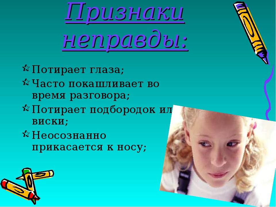 Признаки неправды: Потирает глаза; Часто покашливает во время разговора; Поти...