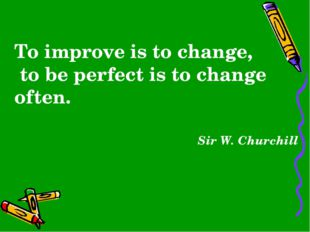 To improve is to change, to be perfect is to change often. Sir W. Churchill