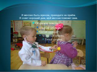 Я мечтаю быть врачом, приходите на приём. Я совет хороший дам, мой массаж пом