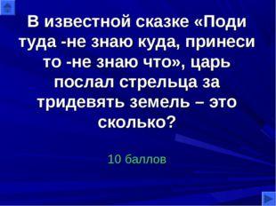 В известной сказке «Поди туда -не знаю куда, принеси то -не знаю что», царь п