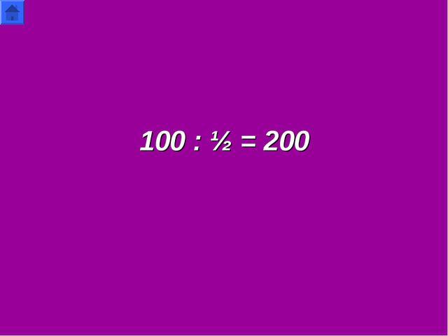 100 : ½ = 200