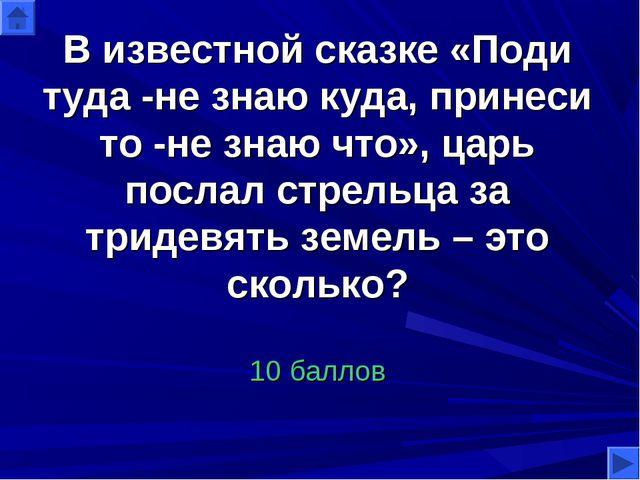 В известной сказке «Поди туда -не знаю куда, принеси то -не знаю что», царь п...