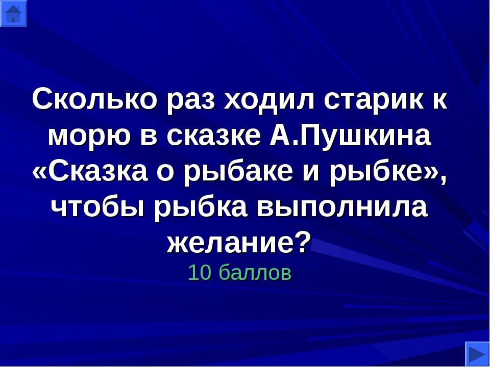 Сколько раз ходил старик к морю в сказке А.Пушкина «Сказка о рыбаке и рыбке»,...