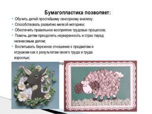 Бумагопластика позволяет: Обучить детей простейшему сенсорному анализу; Спосо