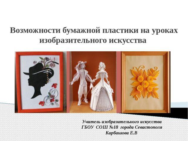 Возможности бумажной пластики на уроках изобразительного искусства Учитель из...