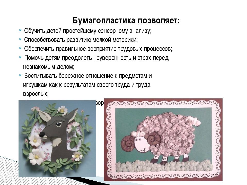 Бумагопластика позволяет: Обучить детей простейшему сенсорному анализу; Спосо...