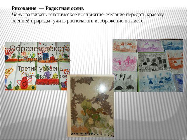 Рисование — Радостная осень Цели:развивать эстетическое восприятие, желание...
