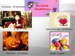 Halloween 31 October Valentine's Day 14 February Christmas 25 December Easter