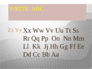 WRITE ABC Xx Ww Vv Uu Tt Ss Rr Qq Pp Oo Nn Mm Ll Kk Jj Hh Gg Ff Ee Dd Cc Bb A