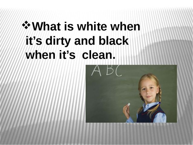What is white when it's dirty and black when it's clean.