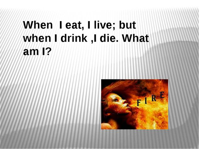 When I eat, I live; but when I drink ,I die. What am I?