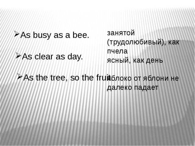 As busy as a bee. As clear as day. As the tree, so the fruit. занятой (трудол...