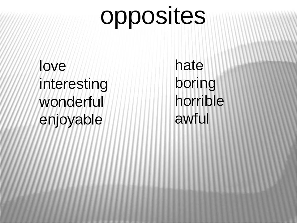 opposites love interesting wonderful enjoyable hate boring horrible awful