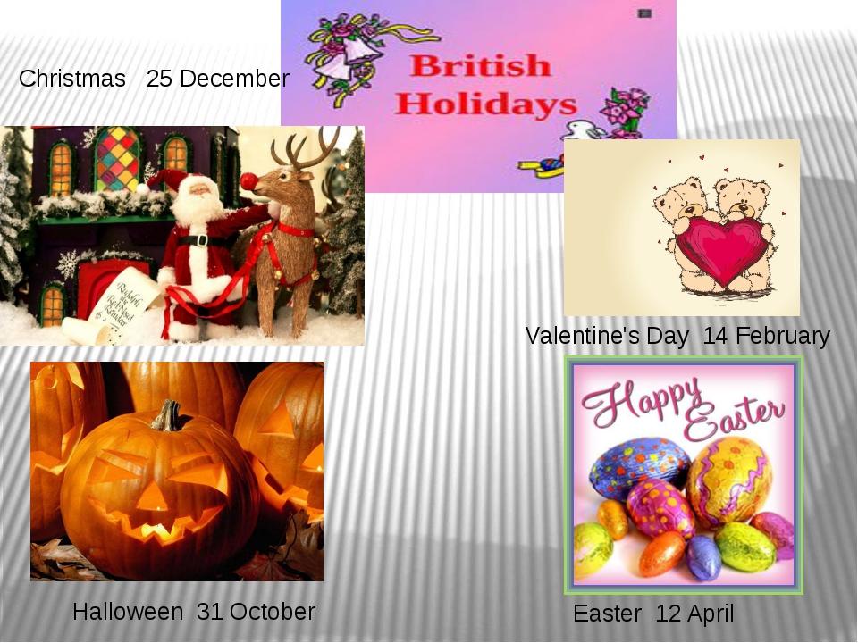 Halloween 31 October Valentine's Day 14 February Christmas 25 December Easter...