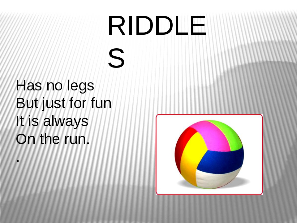 Has no legs But just for fun It is always On the run. . RIDDLES