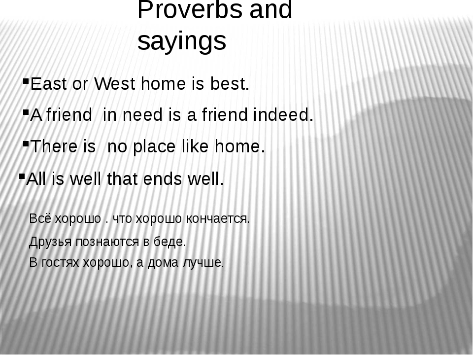 Proverbs and sayings East or West home is best. A friend in need is a friend...