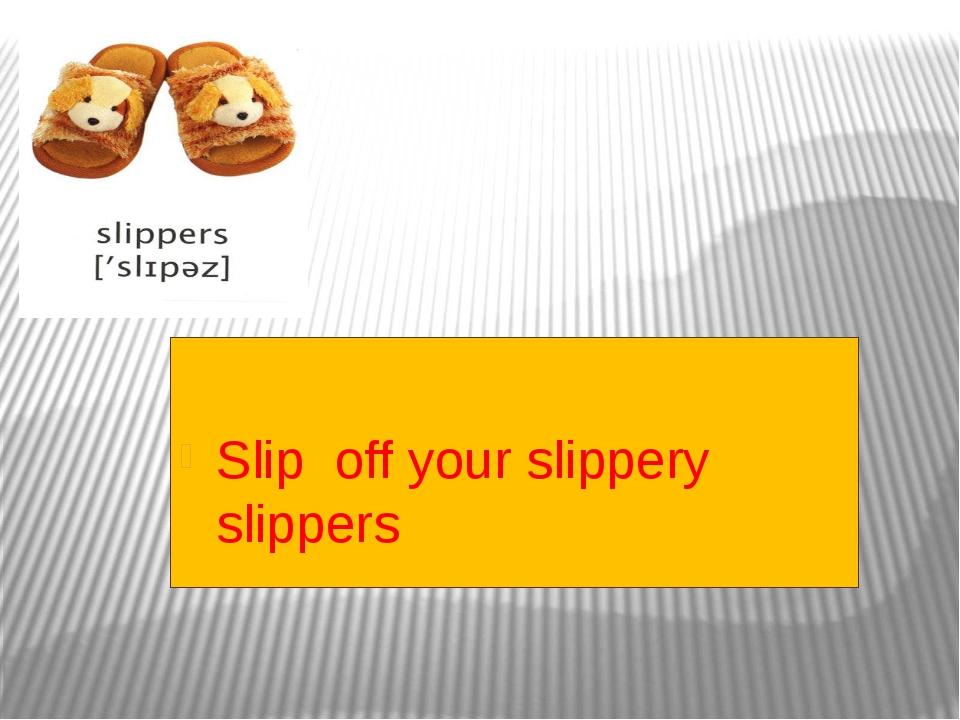 Slip off your slippery slippers